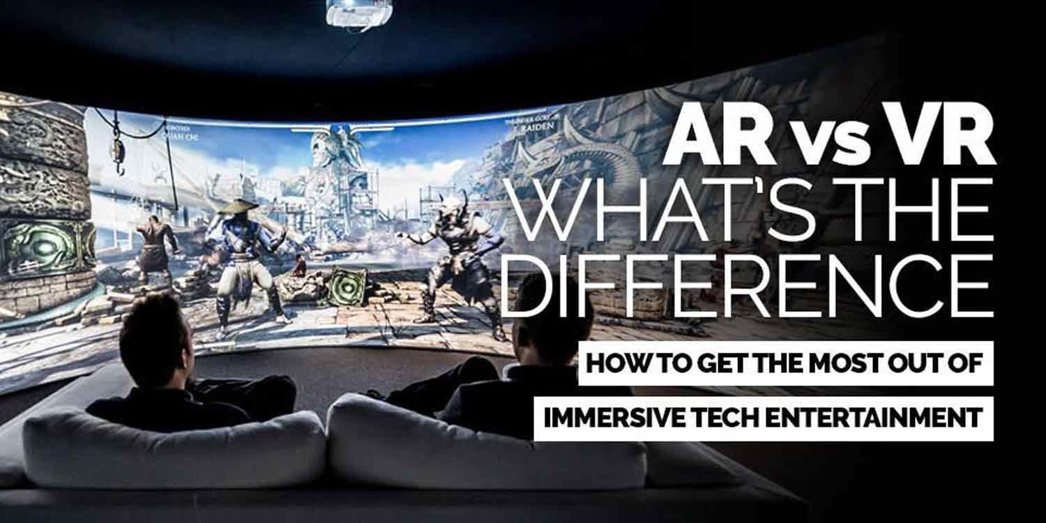 AR and VR - What's The Difference? How to get the most out of Immersive Tech Entertainment